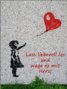 Lass liebevoll los und wage es mit Herz!